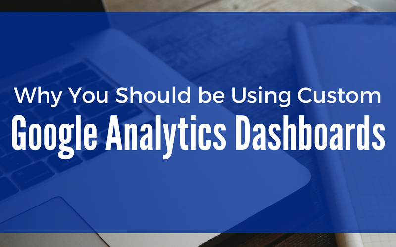 Why You Should be Using Custom Google Analytics Dashboards