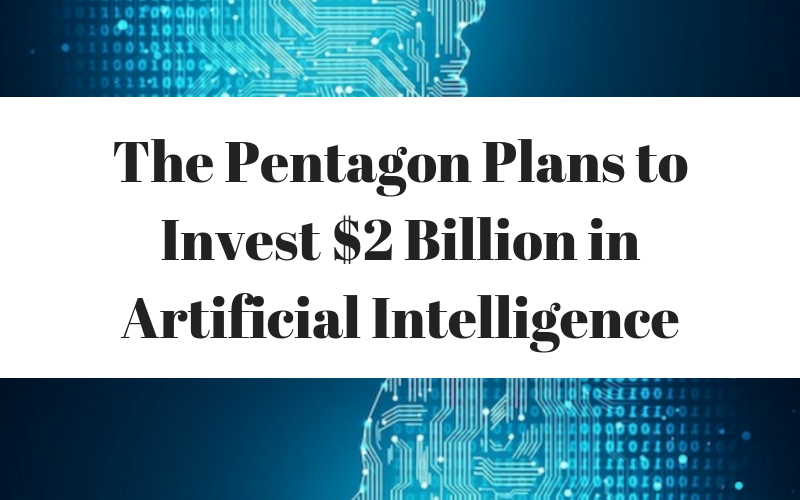 The Pentagon Plans to Invest $2 Billion in Artificial Intelligence