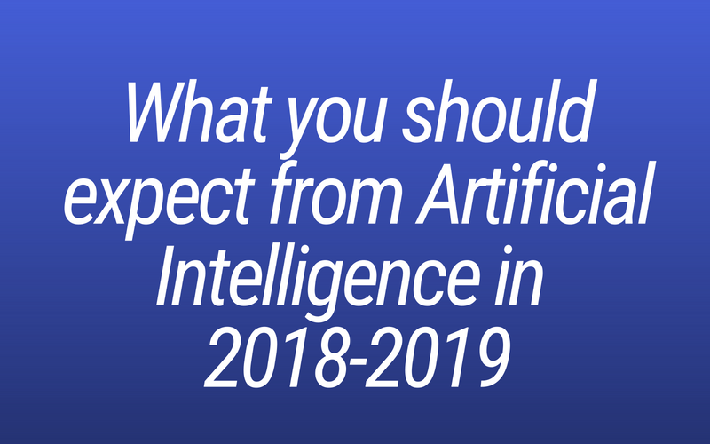 What you should expect from Artificial Intelligence in 2018-2019